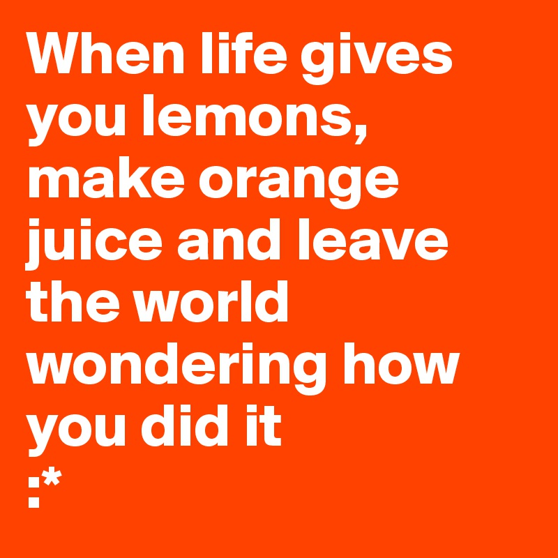 When Life Gives You Lemons Make Orange Juice And L